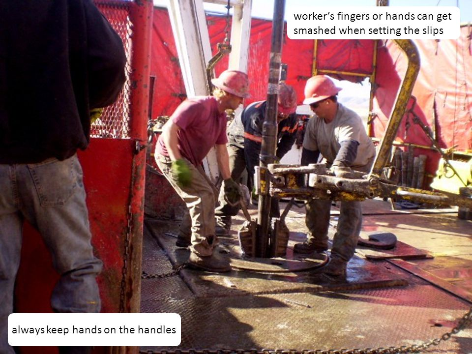 23 worker's fingers or hands can get smashed when setting the slips always keep hands on the handles