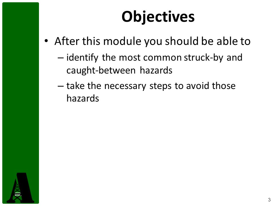 3 Objectives After this module you should be able to – identify the most common struck-by and caught-between hazards – take the necessary steps to avo