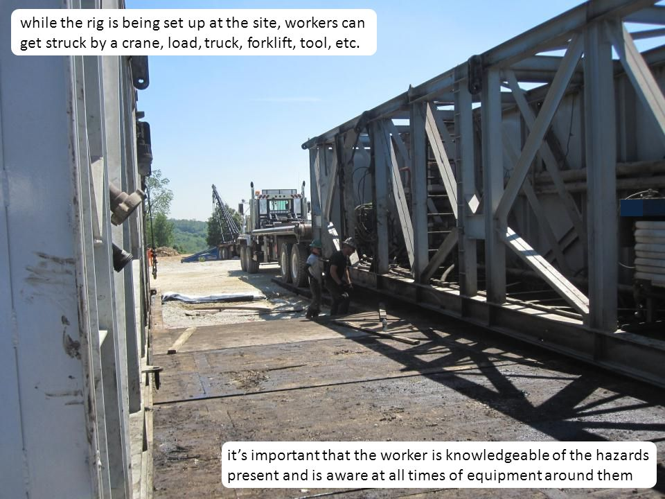 7 while the rig is being set up at the site, workers can get struck by a crane, load, truck, forklift, tool, etc. it's important that the worker is kn
