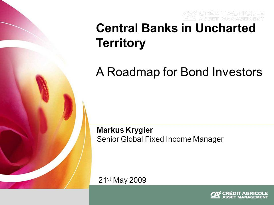Markus Krygier Senior Global Fixed Income Manager Central Banks in Uncharted Territory A Roadmap for Bond Investors 21 st May 2009