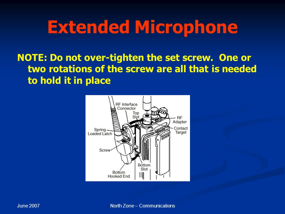 June 2007 North Zone – Communications Extended Microphone NOTE: Do not over-tighten the set screw. One or two rotations of the screw are all that is n