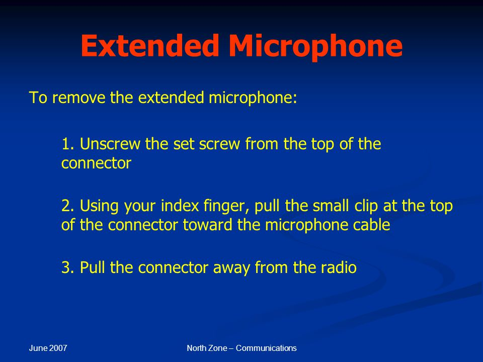 June 2007 North Zone – Communications Extended Microphone To remove the extended microphone: 1. Unscrew the set screw from the top of the connector 2.