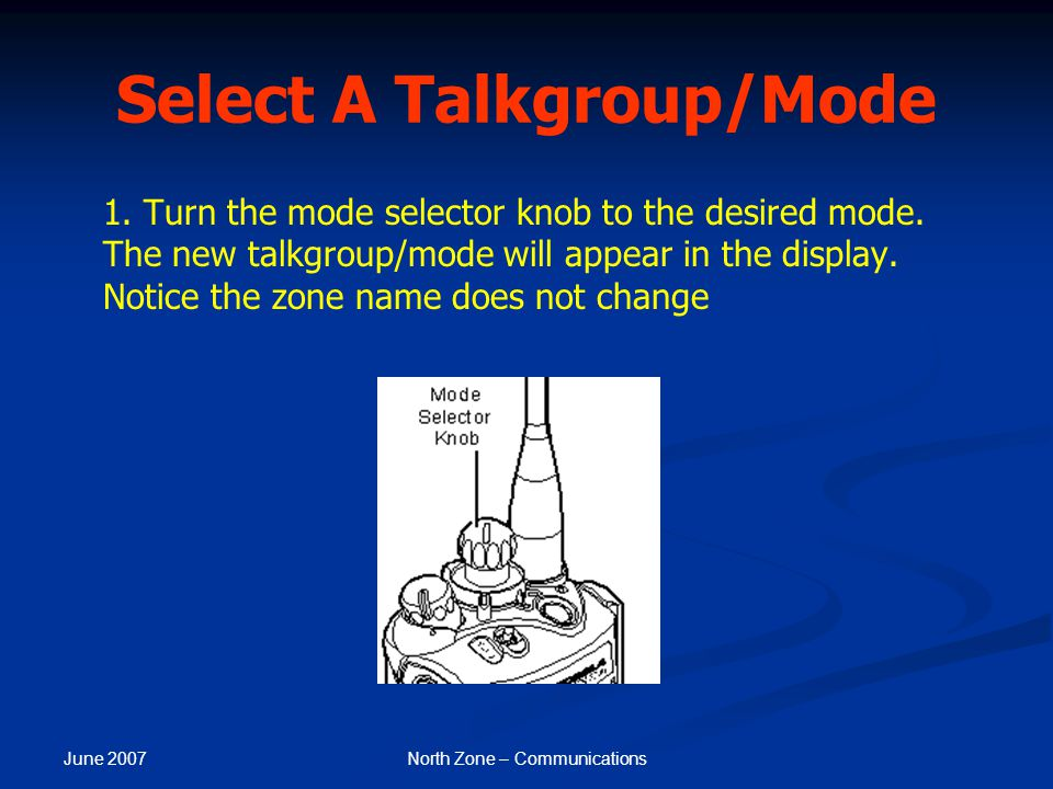 June 2007 North Zone – Communications Select A Talkgroup/Mode 1. Turn the mode selector knob to the desired mode. The new talkgroup/mode will appear i
