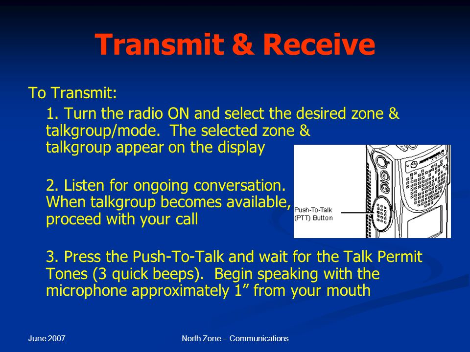 June 2007 North Zone – Communications Transmit & Receive To Transmit: 1. Turn the radio ON and select the desired zone & talkgroup/mode. The selected