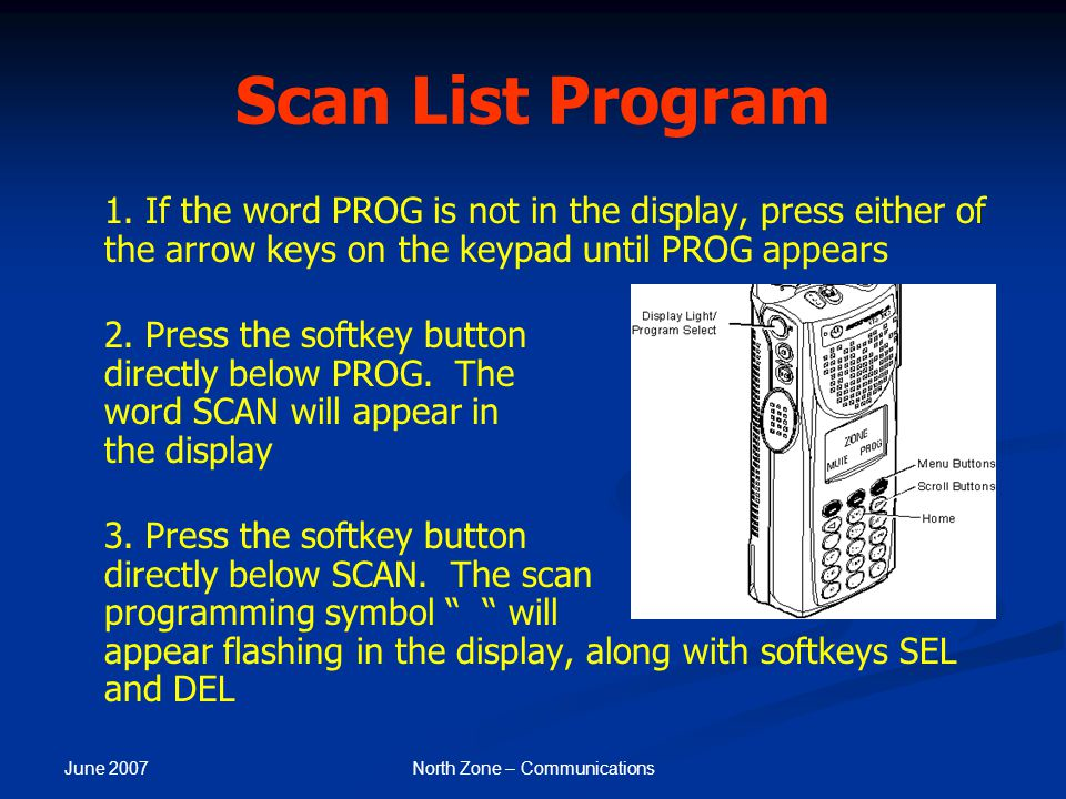 June 2007 North Zone – Communications Scan List Program 1. If the word PROG is not in the display, press either of the arrow keys on the keypad until