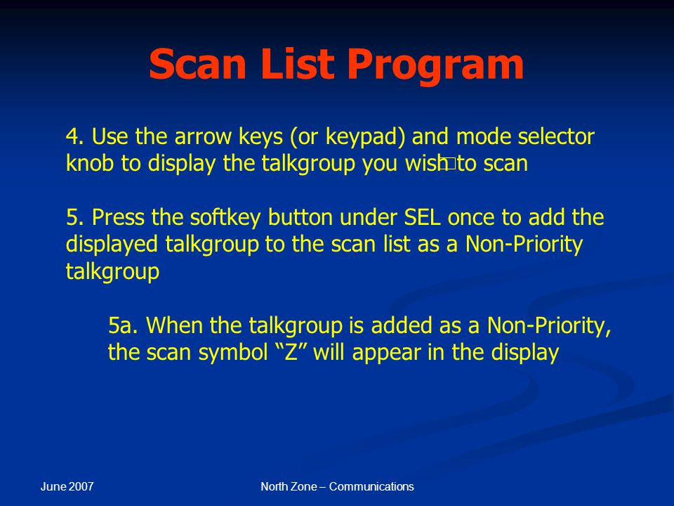 June 2007 North Zone – Communications Scan List Program 4. Use the arrow keys (or keypad) and mode selector knob to display the talkgroup you wish to