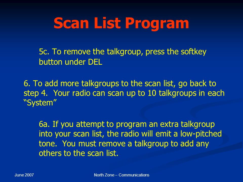 June 2007 North Zone – Communications Scan List Program 5c. To remove the talkgroup, press the softkey button under DEL 6. To add more talkgroups to t