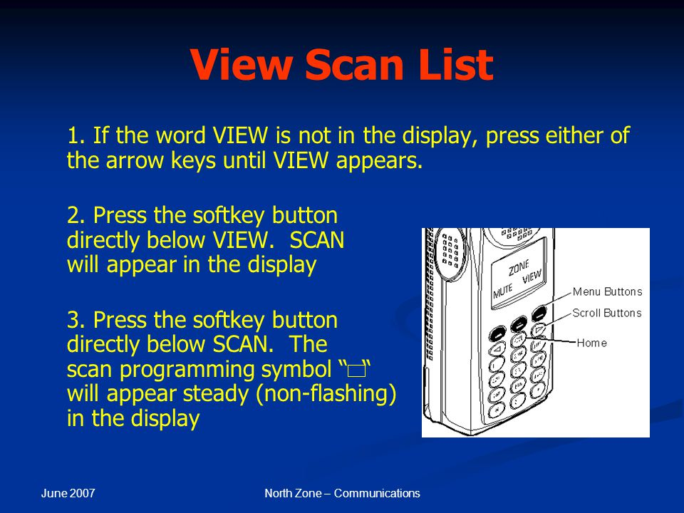 June 2007 North Zone – Communications View Scan List 1. If the word VIEW is not in the display, press either of the arrow keys until VIEW appears. 2.