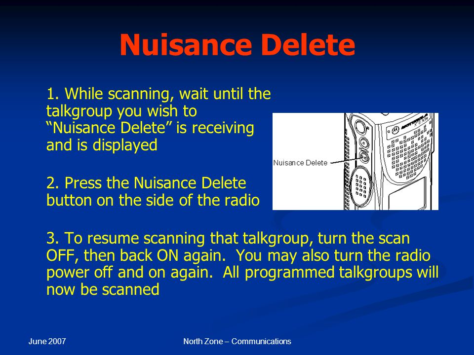"""June 2007 North Zone – Communications Nuisance Delete 1. While scanning, wait until the talkgroup you wish to """"Nuisance Delete"""" is receiving and is di"""