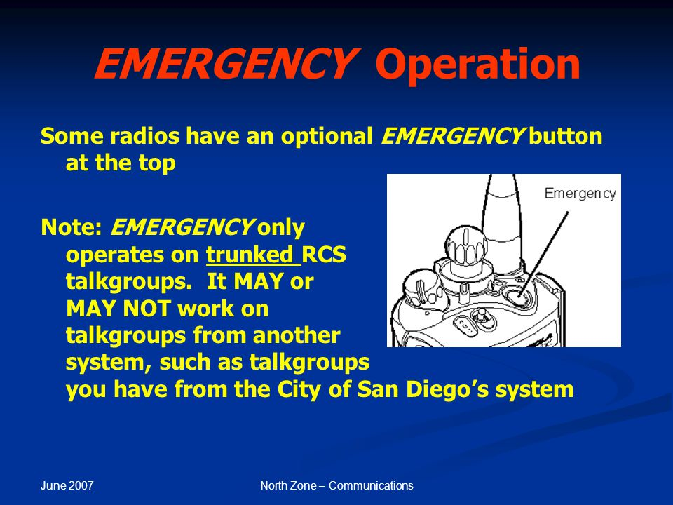 June 2007 North Zone – Communications EMERGENCY Operation Some radios have an optional EMERGENCY button at the top Note: EMERGENCY only operates on tr