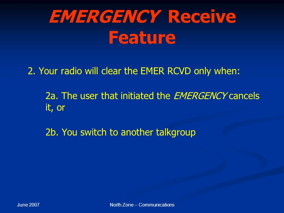 June 2007 North Zone – Communications EMERGENCY Receive Feature 2. Your radio will clear the EMER RCVD only when: 2a. The user that initiated the EMER