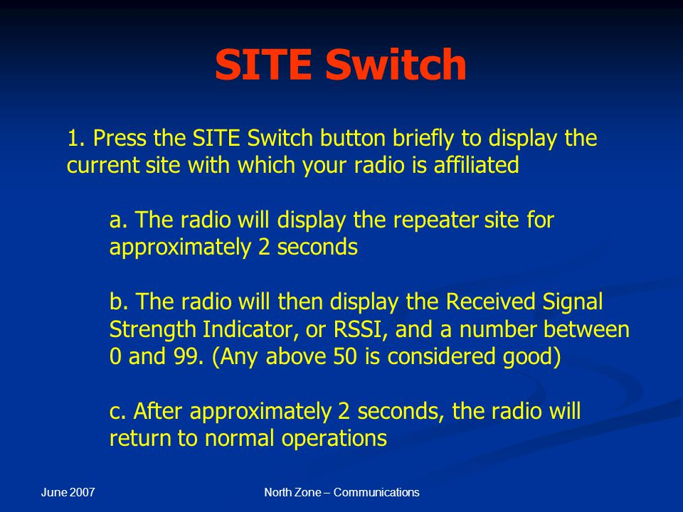 June 2007 North Zone – Communications SITE Switch 1. Press the SITE Switch button briefly to display the current site with which your radio is affilia
