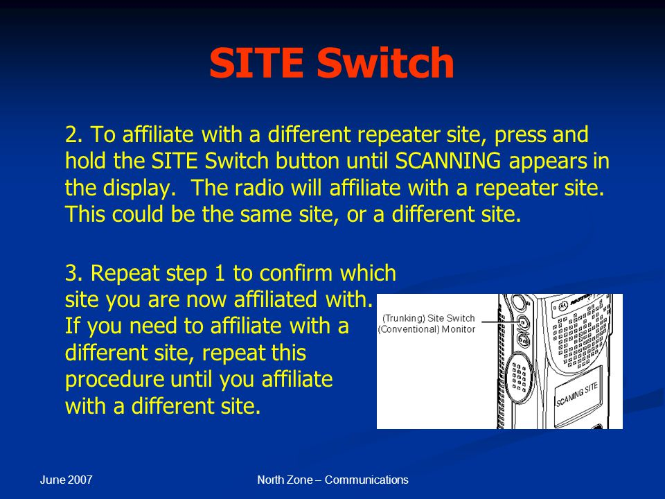 June 2007 North Zone – Communications SITE Switch 2. To affiliate with a different repeater site, press and hold the SITE Switch button until SCANNING