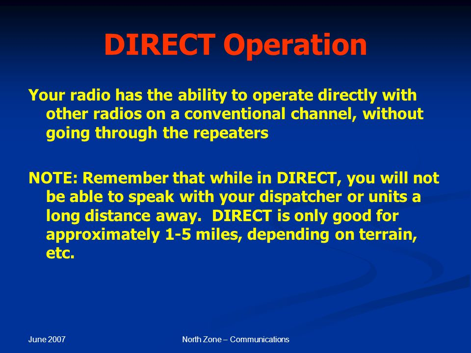 June 2007 North Zone – Communications DIRECT Operation Your radio has the ability to operate directly with other radios on a conventional channel, wit