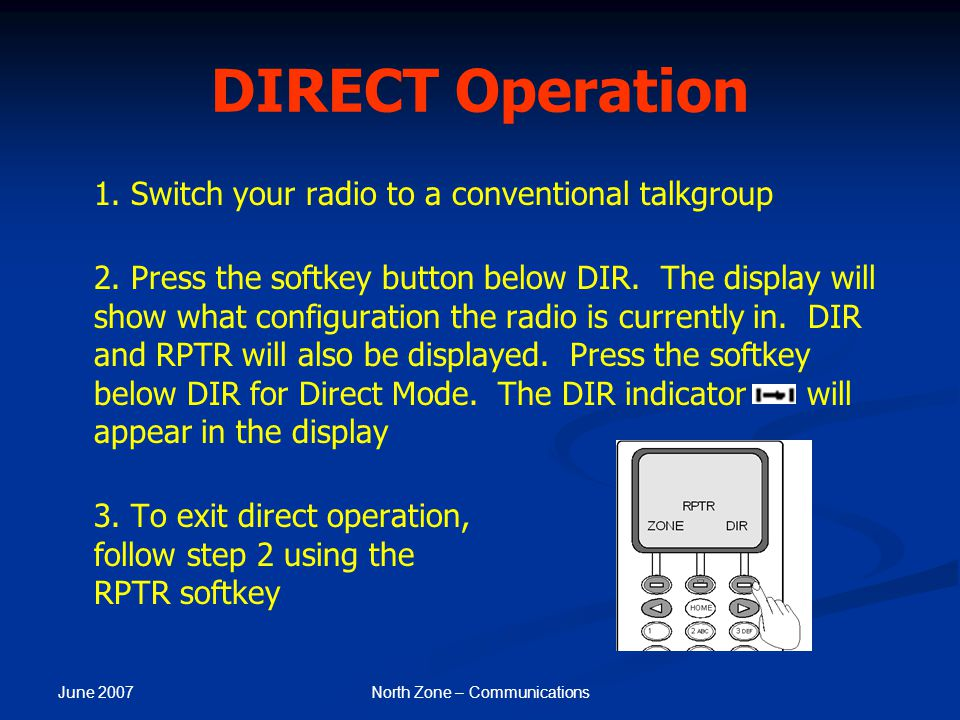June 2007 North Zone – Communications DIRECT Operation 1. Switch your radio to a conventional talkgroup 2. Press the softkey button below DIR. The dis