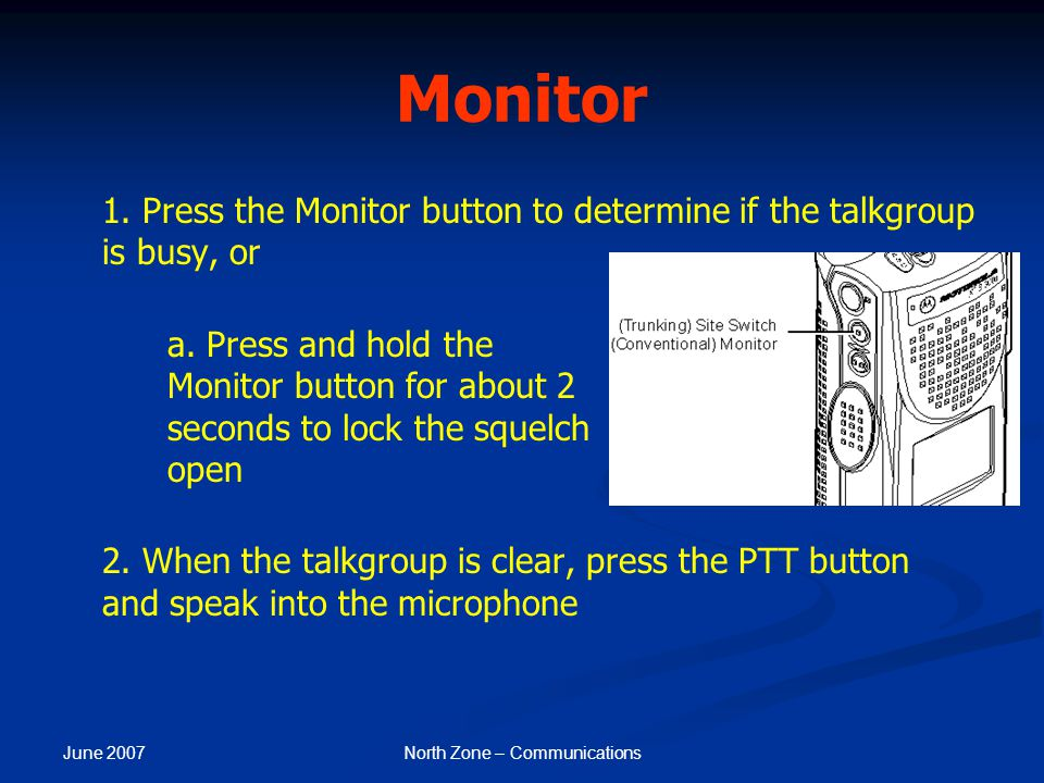 June 2007 North Zone – Communications Monitor 1. Press the Monitor button to determine if the talkgroup is busy, or a. Press and hold the Monitor butt