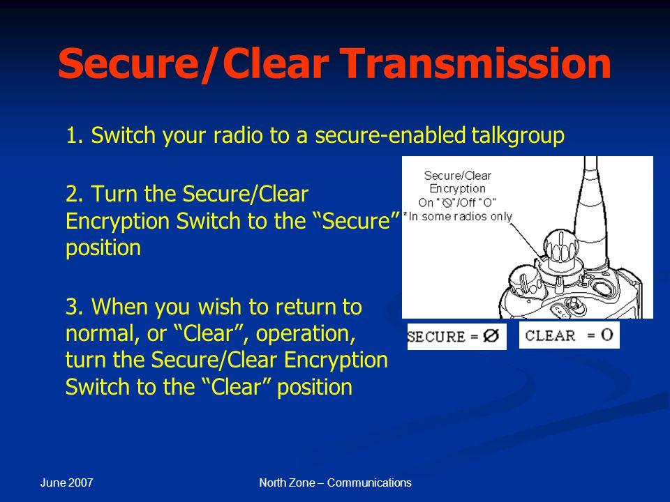 June 2007 North Zone – Communications Secure/Clear Transmission 1. Switch your radio to a secure-enabled talkgroup 2. Turn the Secure/Clear Encryption