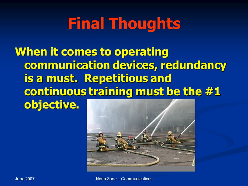 June 2007 North Zone – Communications Final Thoughts When it comes to operating communication devices, redundancy is a must. Repetitious and continuou