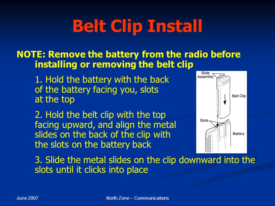 June 2007 North Zone – Communications Belt Clip Install NOTE: Remove the battery from the radio before installing or removing the belt clip 1. Hold th