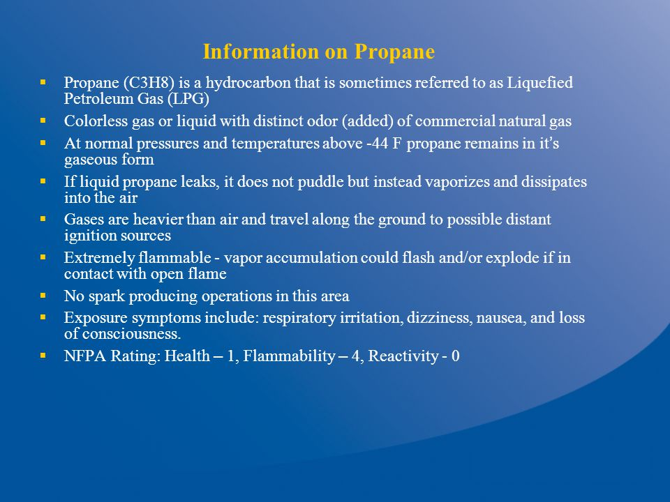 Information on Propane  Propane (C3H8) is a hydrocarbon that is sometimes referred to as Liquefied Petroleum Gas (LPG)  Colorless gas or liquid with distinct odor (added) of commercial natural gas  At normal pressures and temperatures above -44 F propane remains in it ' s gaseous form  If liquid propane leaks, it does not puddle but instead vaporizes and dissipates into the air  Gases are heavier than air and travel along the ground to possible distant ignition sources  Extremely flammable - vapor accumulation could flash and/or explode if in contact with open flame  No spark producing operations in this area  Exposure symptoms include: respiratory irritation, dizziness, nausea, and loss of consciousness.