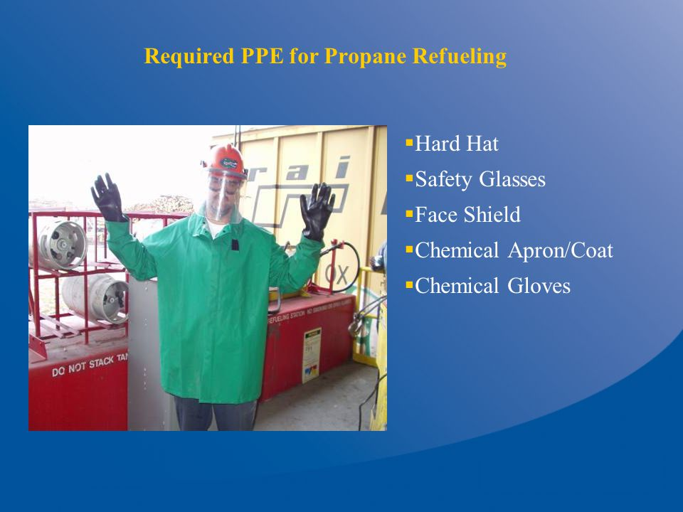 Required PPE for Propane Refueling  Hard Hat  Safety Glasses  Face Shield  Chemical Apron/Coat  Chemical Gloves