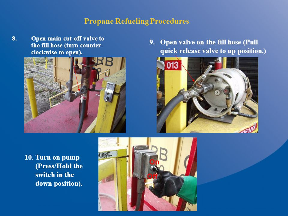 Propane Refueling Procedures 8.Open main cut-off valve to the fill hose (turn counter- clockwise to open).