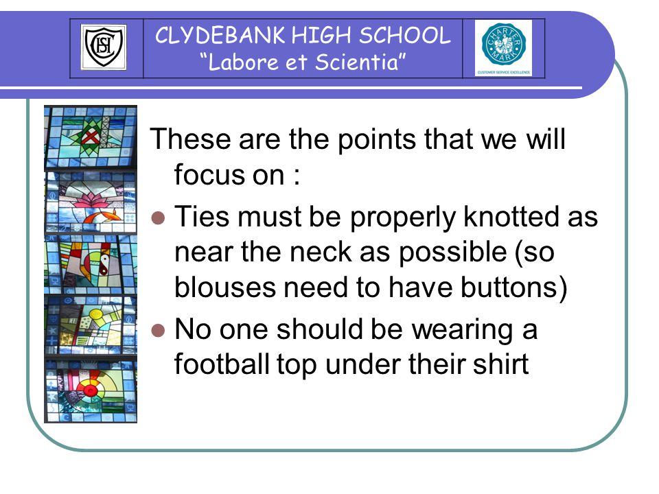 These are the points that we will focus on : Ties must be properly knotted as near the neck as possible (so blouses need to have buttons) No one should be wearing a football top under their shirt CLYDEBANK HIGH SCHOOL Labore et Scientia