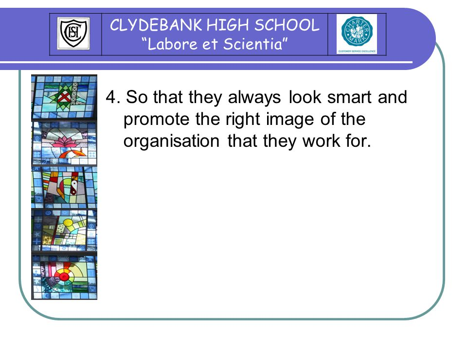"""4. So that they always look smart and promote the right image of the organisation that they work for. CLYDEBANK HIGH SCHOOL """"Labore et Scientia"""""""