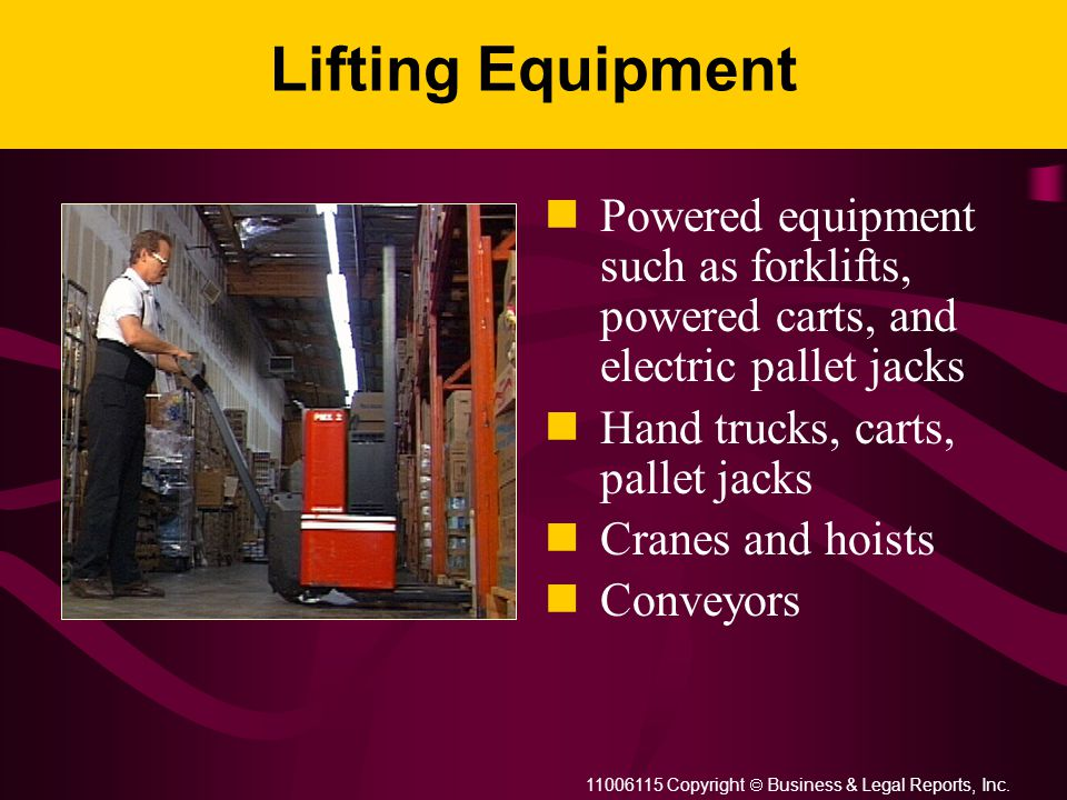 11006115 Copyright  Business & Legal Reports, Inc. Lifting Equipment Powered equipment such as forklifts, powered carts, and electric pallet jacks
