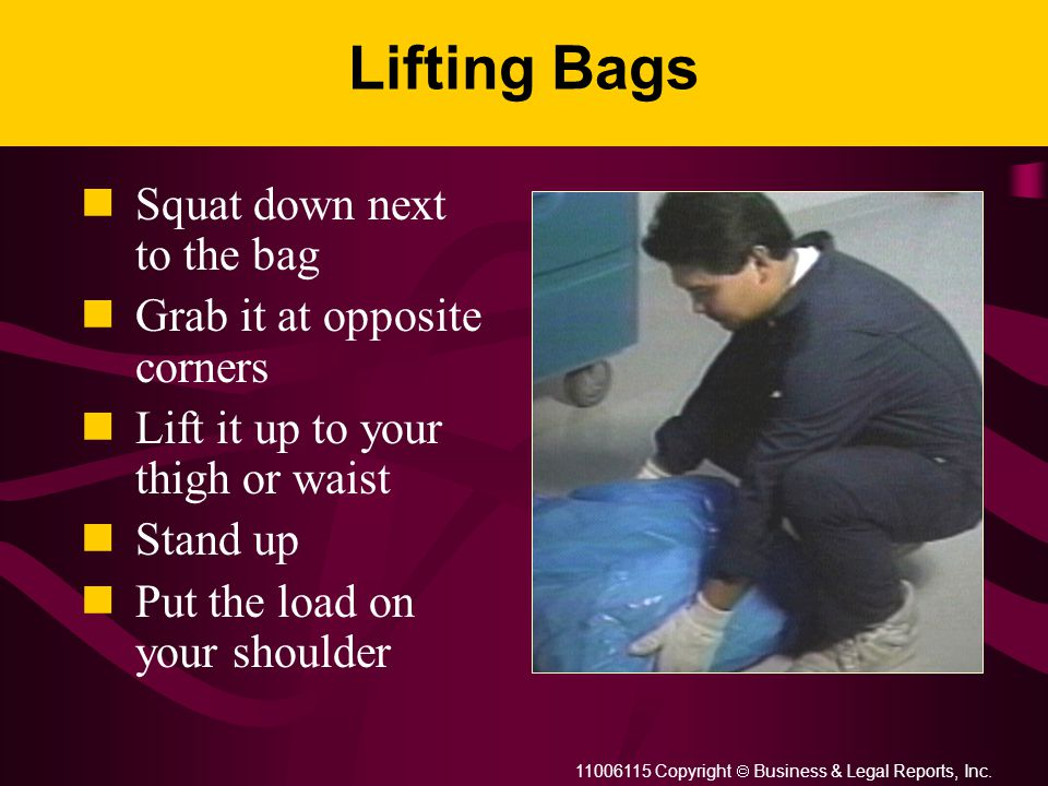 11006115 Copyright  Business & Legal Reports, Inc. Lifting Bags Squat down next to the bag Grab it at opposite corners Lift it up to your thigh or