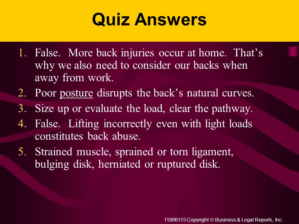 11006115 Copyright  Business & Legal Reports, Inc. Quiz Answers 1.False. More back injuries occur at home. That's why we also need to consider our