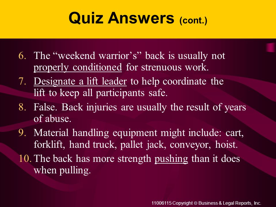 """11006115 Copyright  Business & Legal Reports, Inc. Quiz Answers (cont.) 6.The """"weekend warrior's"""" back is usually not properly conditioned for stre"""