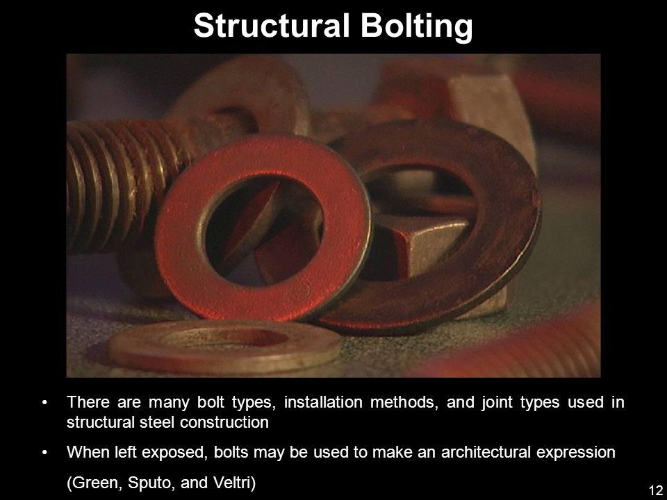 12 There are many bolt types, installation methods, and joint types used in structural steel construction When left exposed, bolts may be used to make