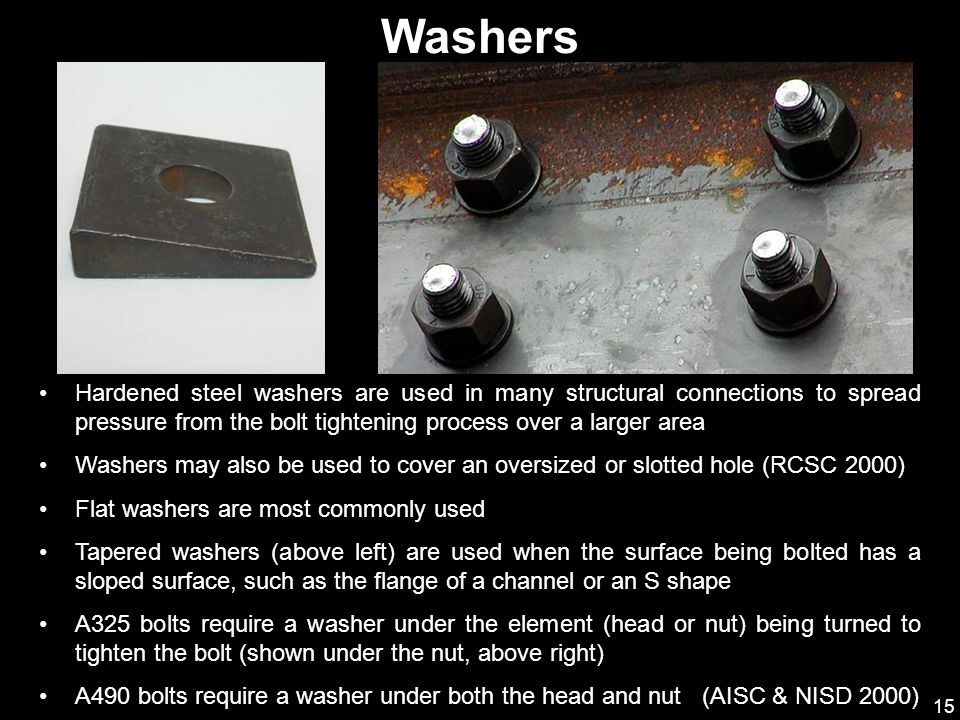 15 Hardened steel washers are used in many structural connections to spread pressure from the bolt tightening process over a larger area Washers may a