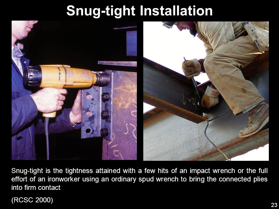 23 Snug-tight is the tightness attained with a few hits of an impact wrench or the full effort of an ironworker using an ordinary spud wrench to bring