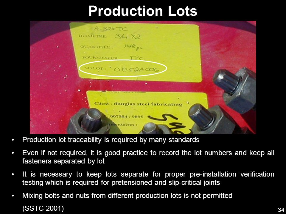 34 Production lot traceability is required by many standards Even if not required, it is good practice to record the lot numbers and keep all fastener