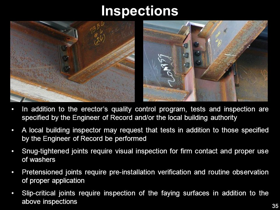 35 Inspections In addition to the erector's quality control program, tests and inspection are specified by the Engineer of Record and/or the local bui