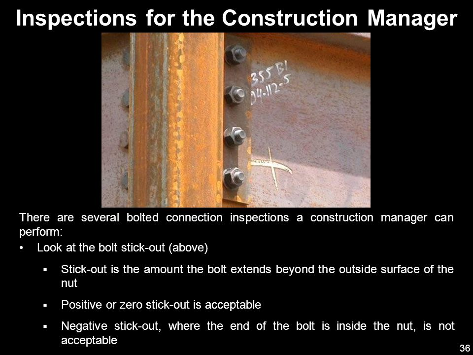 36 Inspections for the Construction Manager There are several bolted connection inspections a construction manager can perform: Look at the bolt stick