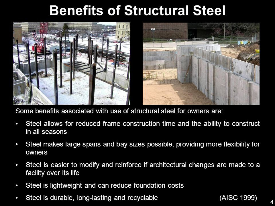 4 Some benefits associated with use of structural steel for owners are: Steel allows for reduced frame construction time and the ability to construct