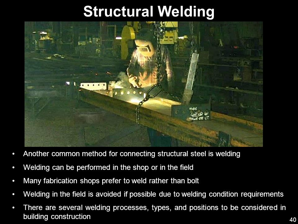 40 Another common method for connecting structural steel is welding Welding can be performed in the shop or in the field Many fabrication shops prefer
