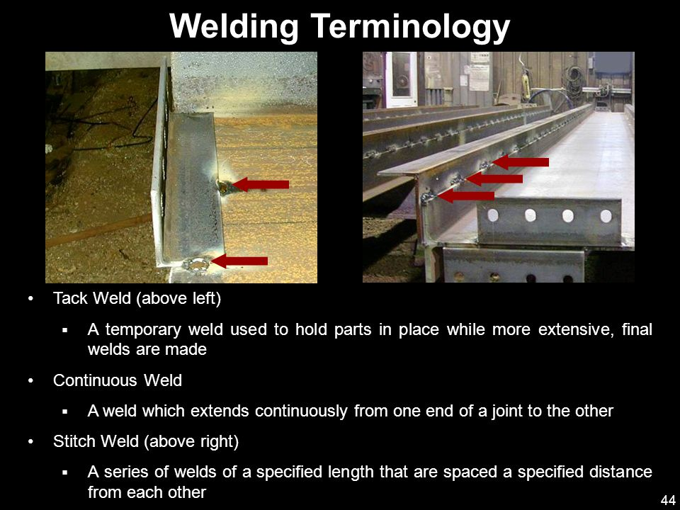 44 Tack Weld (above left)  A temporary weld used to hold parts in place while more extensive, final welds are made Continuous Weld  A weld which ext