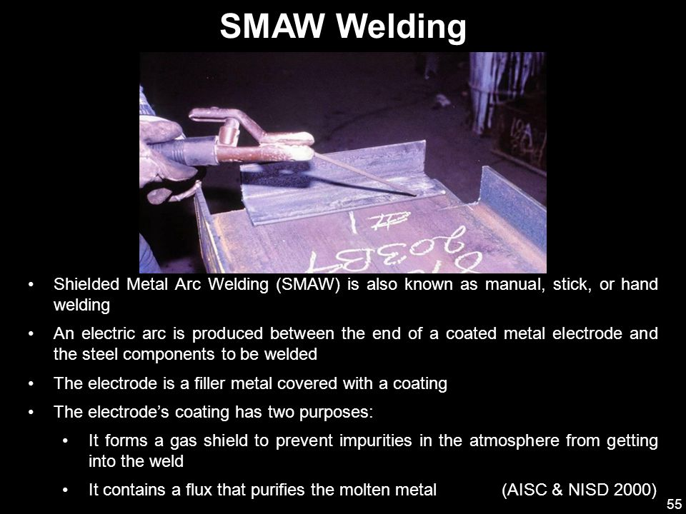 55 Shielded Metal Arc Welding (SMAW) is also known as manual, stick, or hand welding An electric arc is produced between the end of a coated metal ele