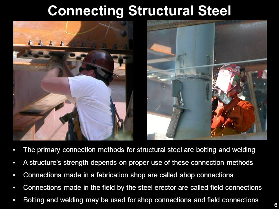 6 Connecting Structural Steel The primary connection methods for structural steel are bolting and welding A structure's strength depends on proper use