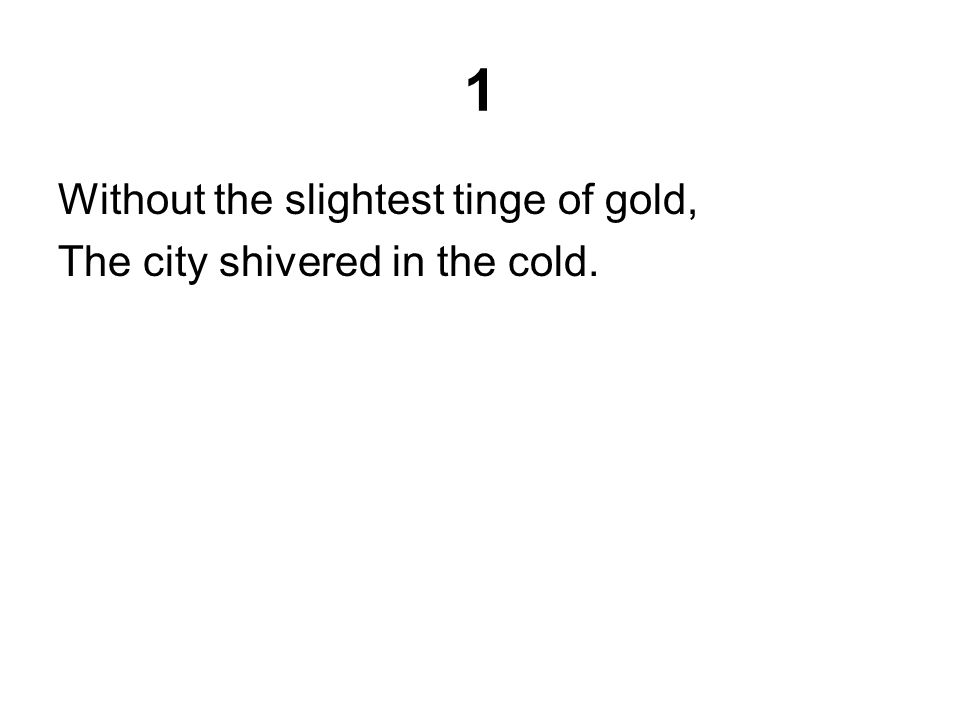 1 Without the slightest tinge of gold, The city shivered in the cold.