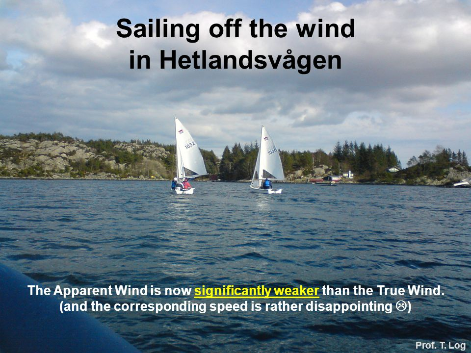 Sailing off the wind in Hetlandsvågen Prof. T. Log The Apparent Wind is now significantly weaker than the True Wind. (and the corresponding speed is r