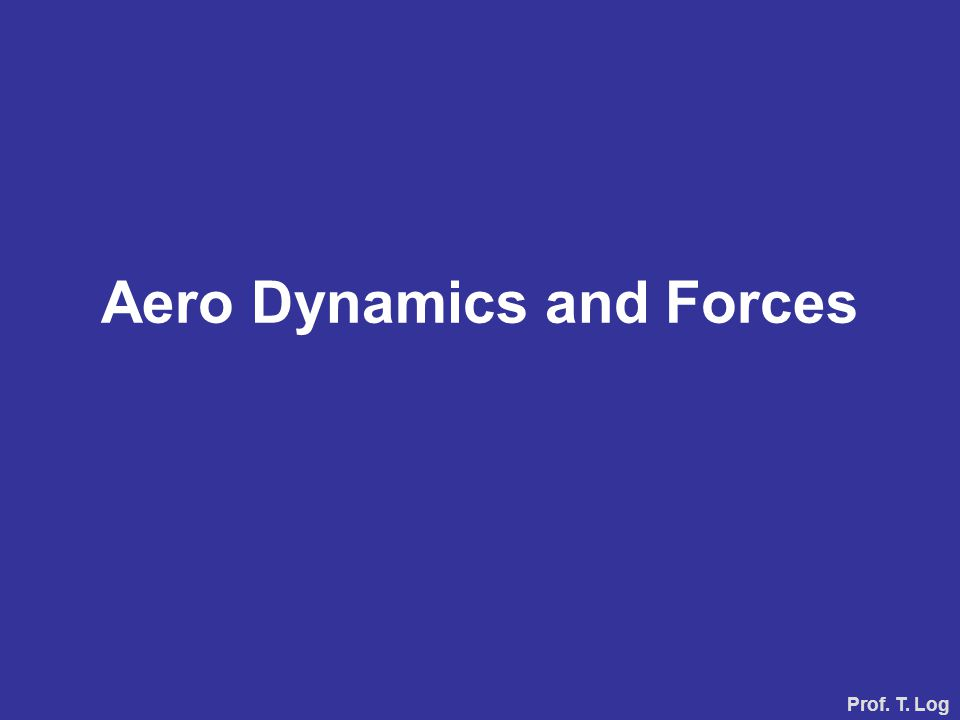 Aero Dynamics and Forces Prof. T. Log