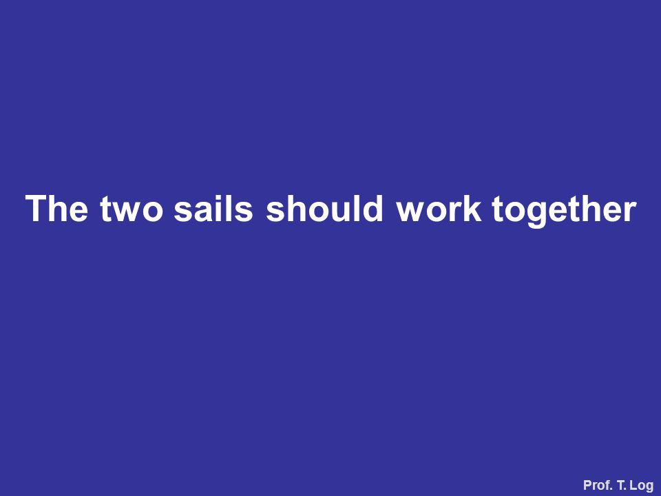 The two sails should work together Prof. T. Log