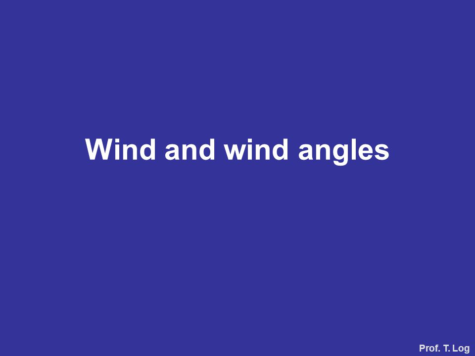 Wind and wind angles Prof. T. Log