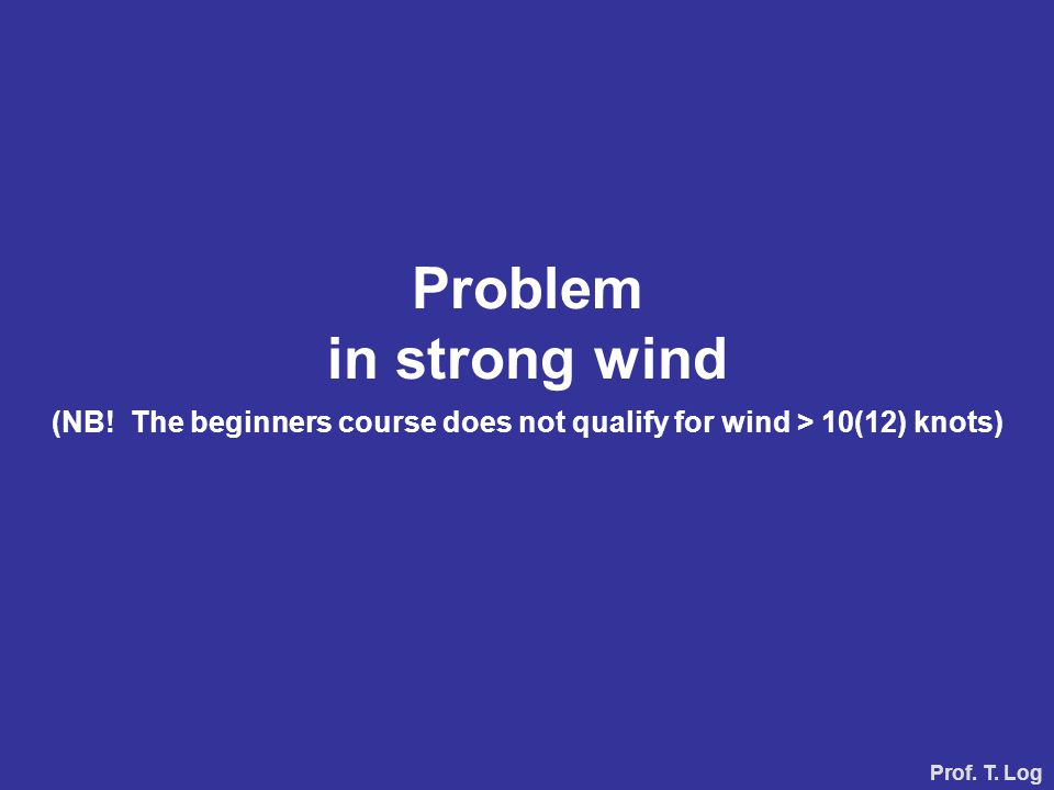 Problem in strong wind (NB! The beginners course does not qualify for wind > 10(12) knots) Prof. T. Log