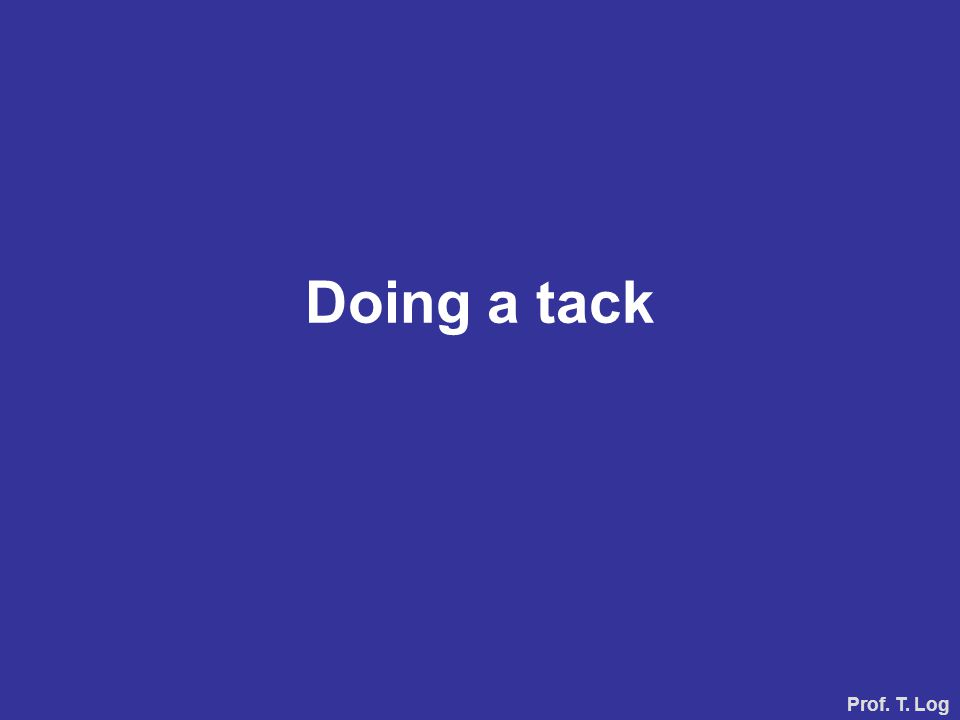 Doing a tack Prof. T. Log